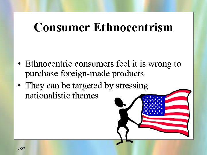 Consumer Ethnocentrism • Ethnocentric consumers feel it is wrong to purchase foreign-made products •