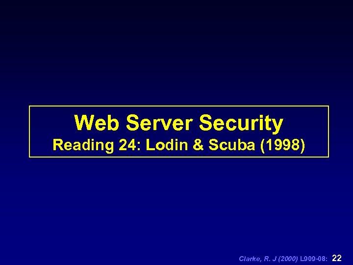 Web Server Security Reading 24: Lodin & Scuba (1998) Clarke, R. J (2000) L