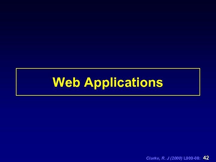 Web Applications Clarke, R. J (2000) L 909 -08: 42