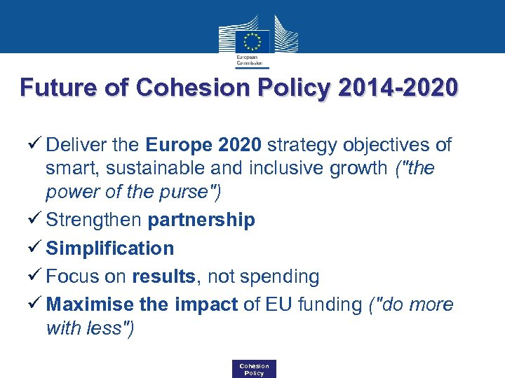 Future of Cohesion Policy 2014 -2020 ü Deliver the Europe 2020 strategy objectives of