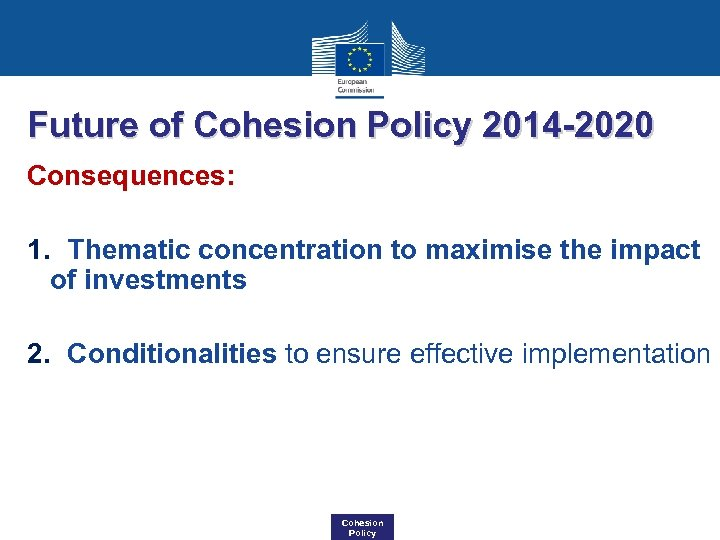 Future of Cohesion Policy 2014 -2020 Consequences: 1. Thematic concentration to maximise the impact