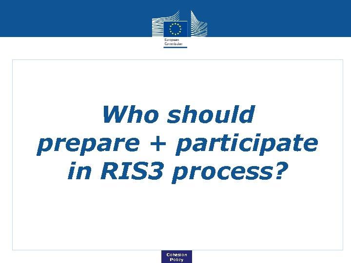 Who should prepare + participate in RIS 3 process? Cohesion Policy