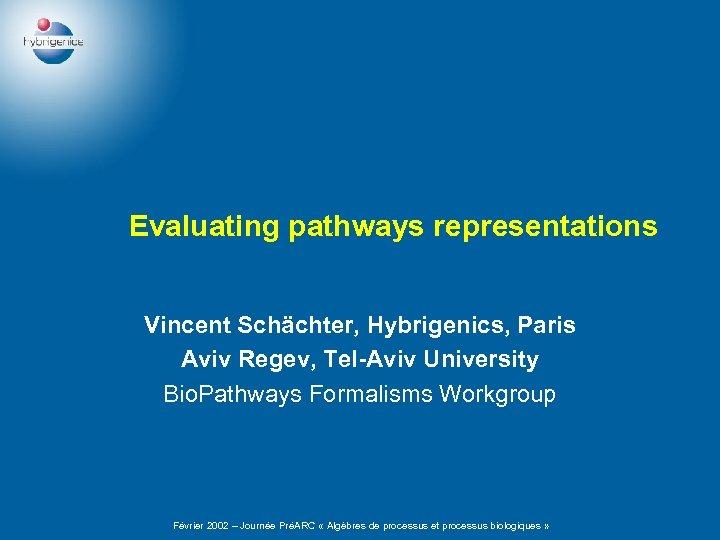 Evaluating pathways representations Vincent Schächter, Hybrigenics, Paris Aviv Regev, Tel-Aviv University Bio. Pathways Formalisms