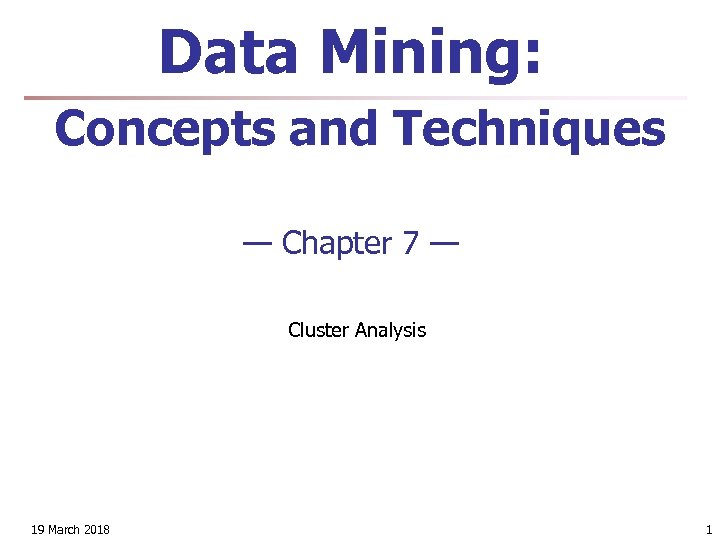 Data Mining: Concepts and Techniques — Chapter 7 — Cluster Analysis 19 March 2018