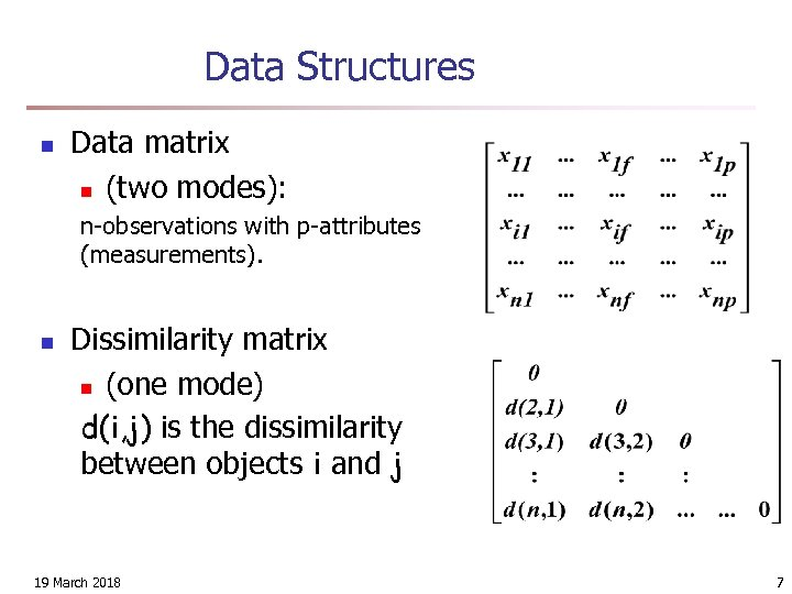 Data Structures n Data matrix n (two modes): n-observations with p-attributes (measurements). n Dissimilarity