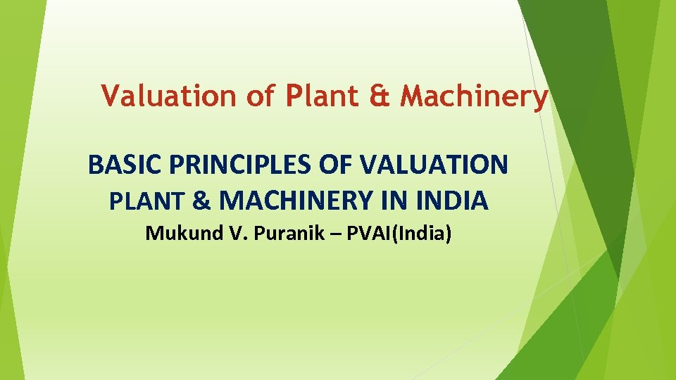 Valuation of Plant & Machinery BASIC PRINCIPLES OF VALUATION PLANT & MACHINERY IN INDIA