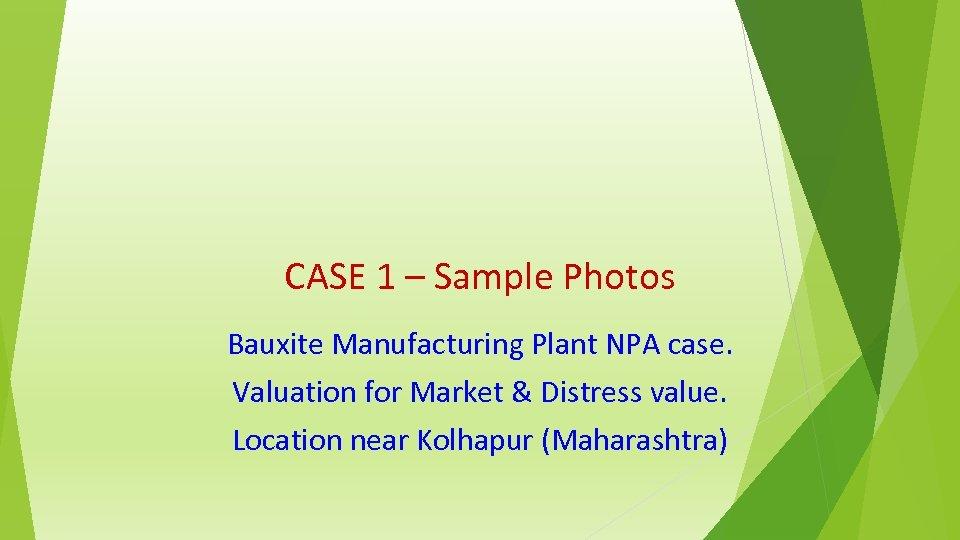 CASE 1 – Sample Photos Bauxite Manufacturing Plant NPA case. Valuation for Market &