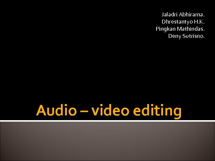 Jaladri Abhirama. Dhrestantyo H. K. Pingkan Mathindas. Deny Sutrisno. Audio – video editing
