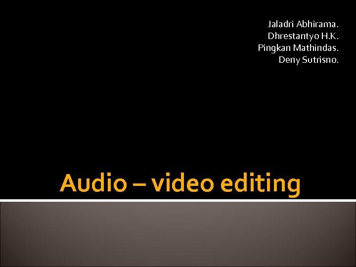 Jaladri Abhirama. Dhrestantyo H. K. Pingkan Mathindas. Deny Sutrisno. Audio – video editing