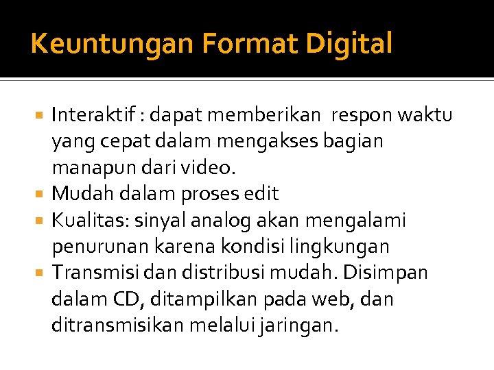 Keuntungan Format Digital Interaktif : dapat memberikan respon waktu yang cepat dalam mengakses bagian