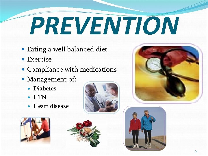 PREVENTION Eating a well balanced diet Exercise Compliance with medications Management of: Diabetes HTN