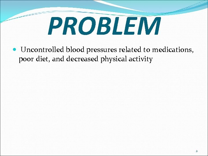 PROBLEM Uncontrolled blood pressures related to medications, poor diet, and decreased physical activity 2