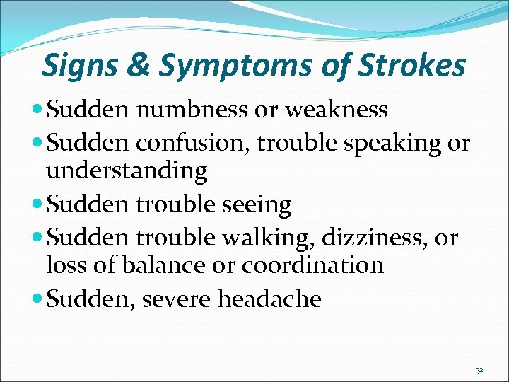 Signs & Symptoms of Strokes Sudden numbness or weakness Sudden confusion, trouble speaking or