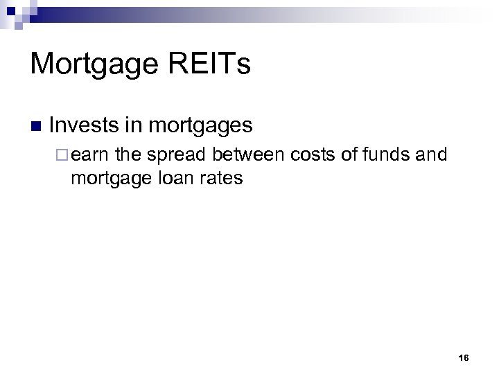 Mortgage REITs n Invests in mortgages ¨ earn the spread between costs of funds