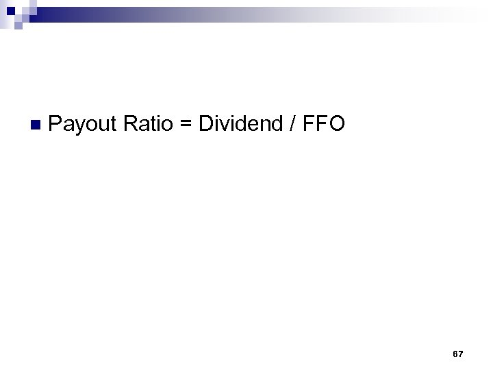 n Payout Ratio = Dividend / FFO 67