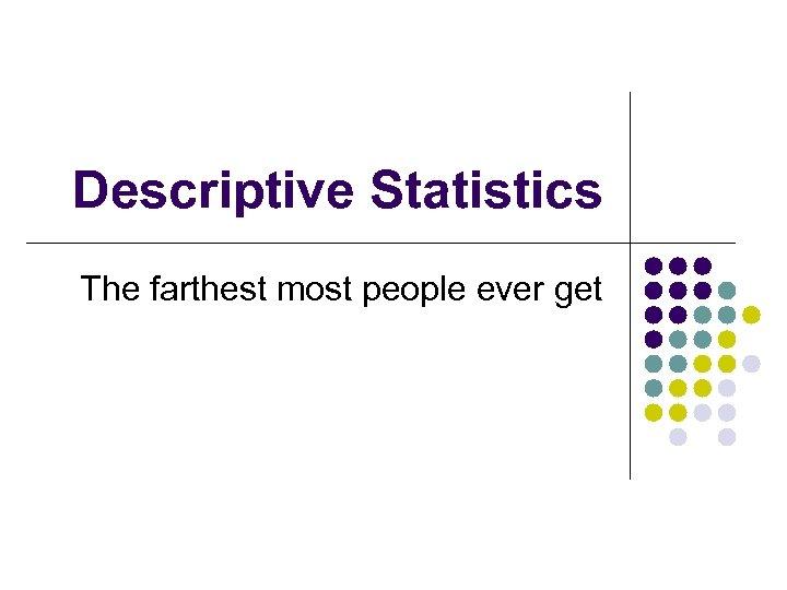 Descriptive Statistics The farthest most people ever get
