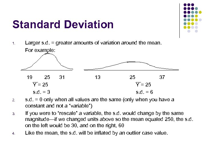 Standard Deviation 1. Larger s. d. = greater amounts of variation around the mean.