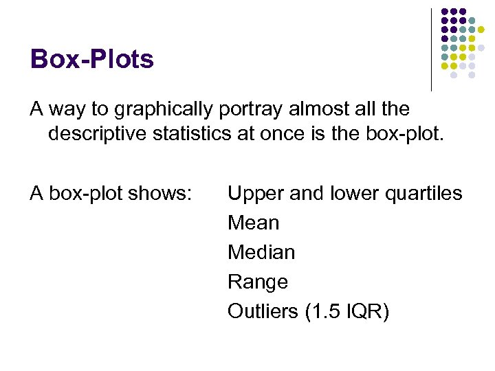 Box-Plots A way to graphically portray almost all the descriptive statistics at once is