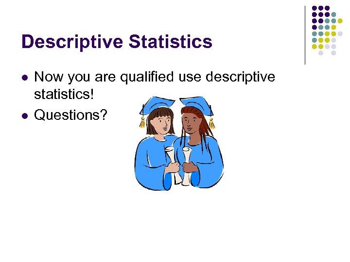 Descriptive Statistics l l Now you are qualified use descriptive statistics! Questions?