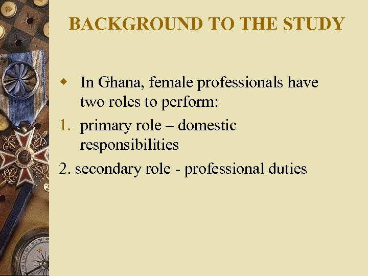 BACKGROUND TO THE STUDY w In Ghana, female professionals have two roles to perform: