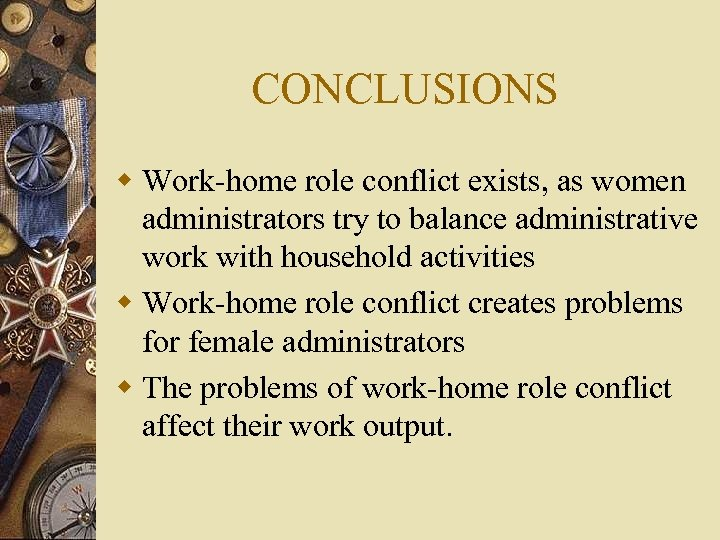 CONCLUSIONS w Work-home role conflict exists, as women administrators try to balance administrative work