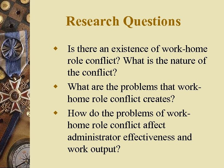 Research Questions w Is there an existence of work-home role conflict? What is the