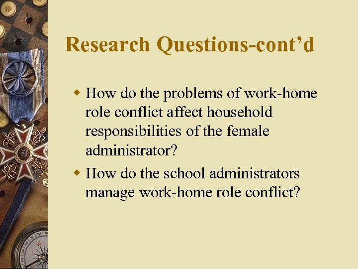Research Questions-cont'd w How do the problems of work-home role conflict affect household responsibilities