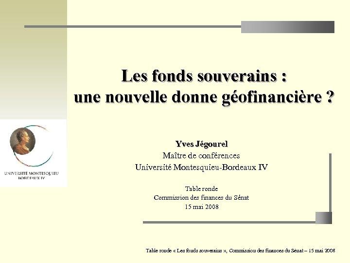 Les fonds souverains : une nouvelle donne géofinancière ? Yves Jégourel Maître de conférences