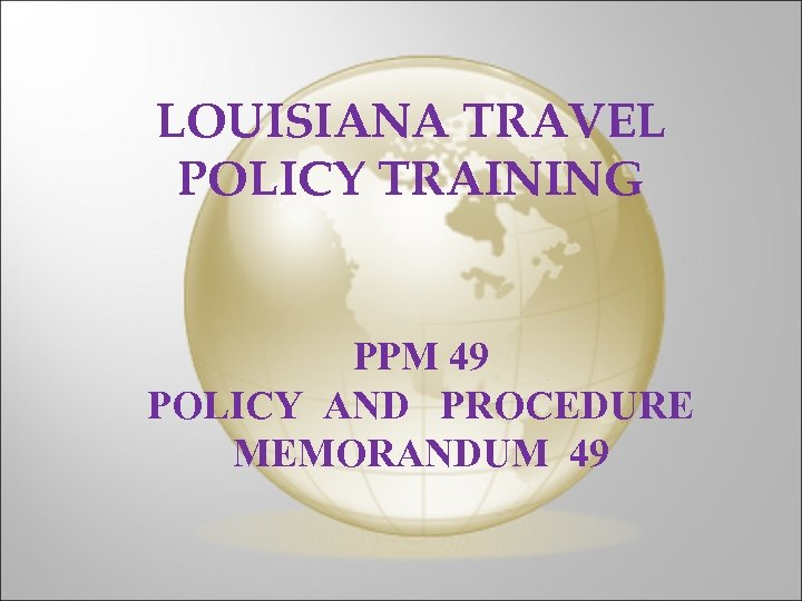 LOUISIANA TRAVEL POLICY TRAINING PPM 49 POLICY AND PROCEDURE MEMORANDUM 49
