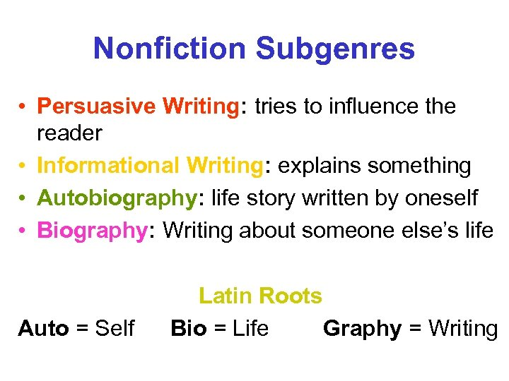 Nonfiction Subgenres • Persuasive Writing: tries to influence the reader • Informational Writing: explains