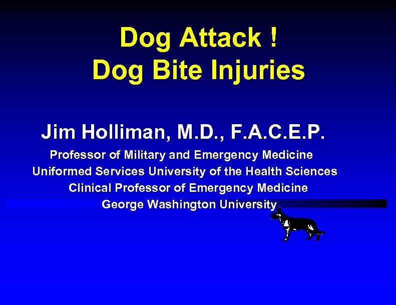 Dog Attack ! Dog Bite Injuries Jim Holliman, M. D. , F. A. C.