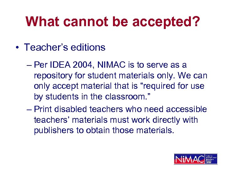 What cannot be accepted? • Teacher's editions – Per IDEA 2004, NIMAC is to