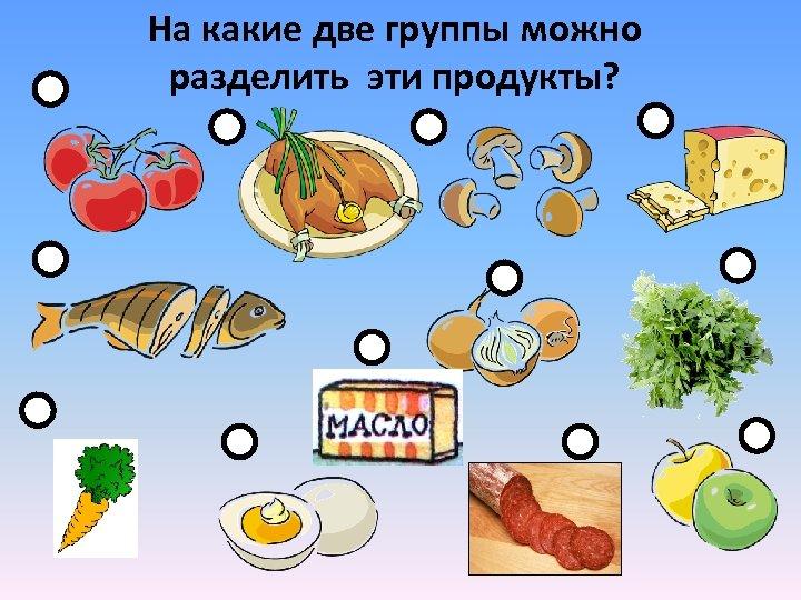 На какие две группы можно разделить эти продукты?