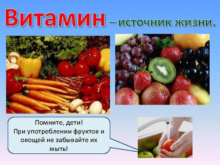 Витамин – источник жизни. Помните, дети! При употреблении фруктов и овощей не забывайте их