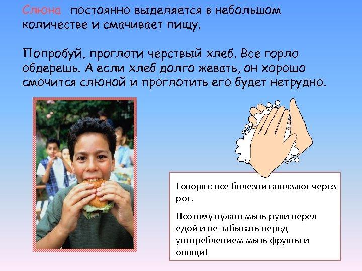 Слюна постоянно выделяется в небольшом количестве и смачивает пищу. Попробуй, проглоти черствый хлеб. Все
