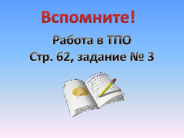 Вспомните! Работа в ТПО Стр. 62, задание № 3