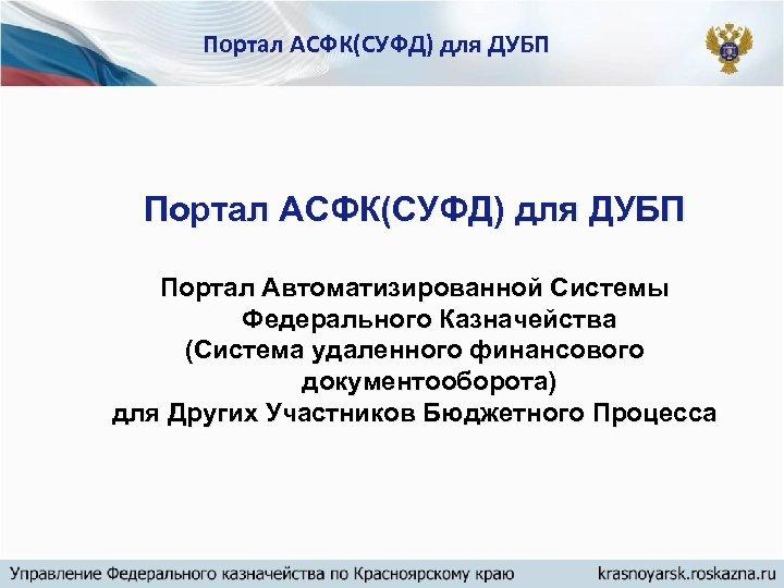 Портал АСФК(СУФД) для ДУБП Портал Автоматизированной Системы Федерального Казначейства (Система удаленного финансового документооборота) для