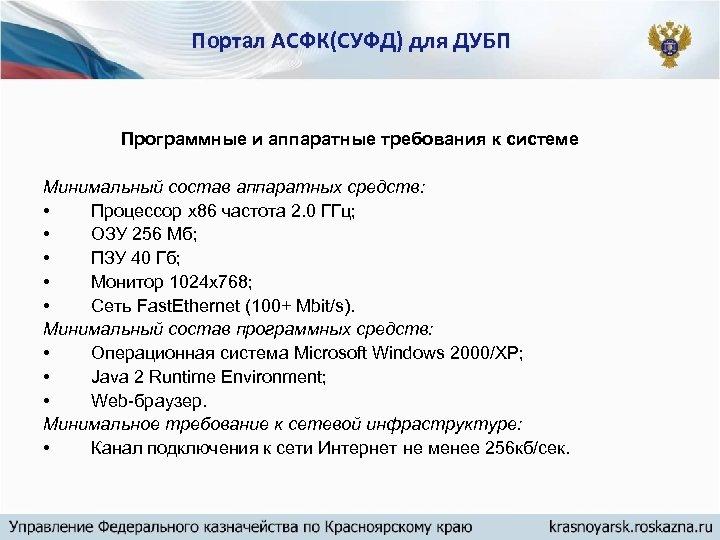 Портал АСФК(СУФД) для ДУБП Программные и аппаратные требования к системе Минимальный состав аппаратных средств: