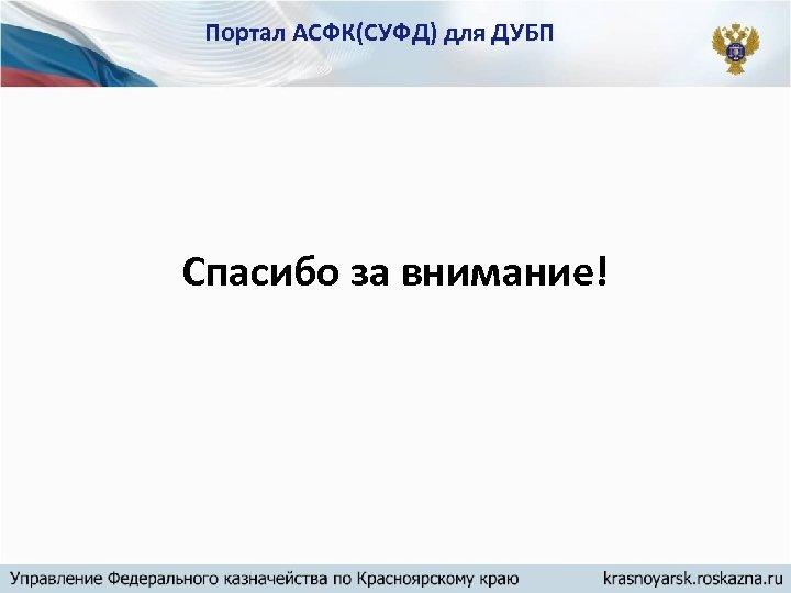 Портал АСФК(СУФД) для ДУБП Спасибо за внимание!