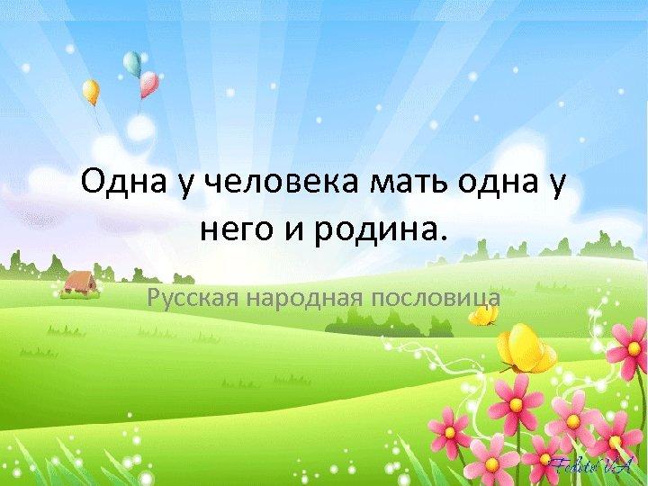 Одна у человека мать одна у него и родина. Русская народная пословица