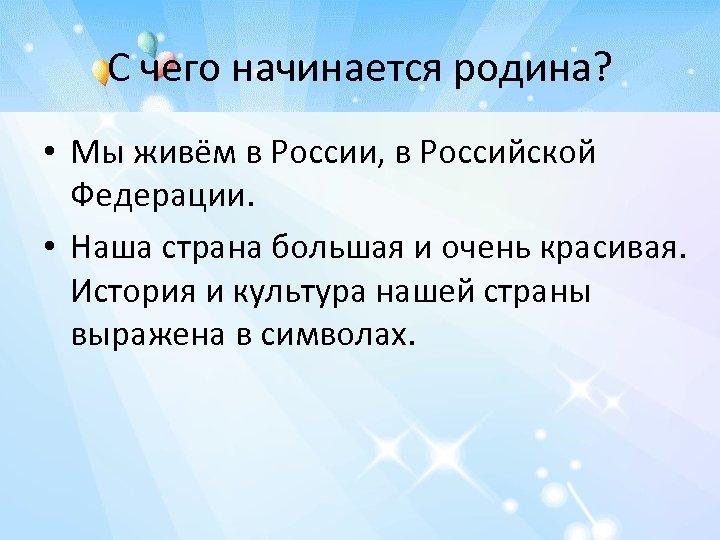 С чего начинается родина? • Мы живём в России, в Российской Федерации. • Наша