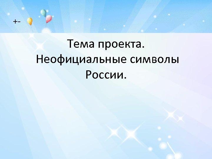 +- Тема проекта. Неофициальные символы России.