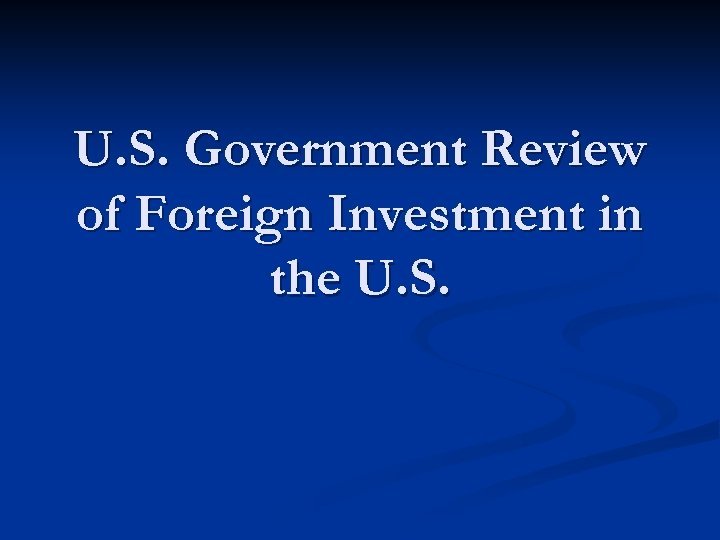 U. S. Government Review of Foreign Investment in the U. S.