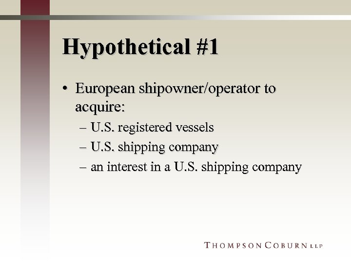 Hypothetical #1 • European shipowner/operator to acquire: – U. S. registered vessels – U.