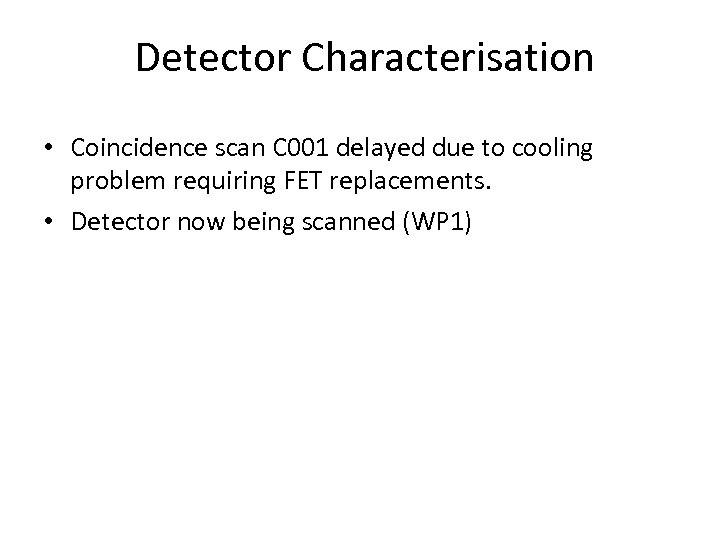 Detector Characterisation • Coincidence scan C 001 delayed due to cooling problem requiring FET