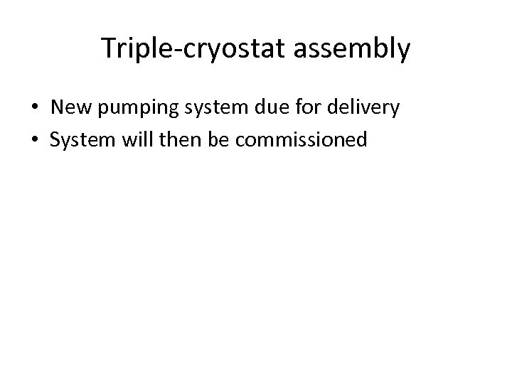 Triple-cryostat assembly • New pumping system due for delivery • System will then be