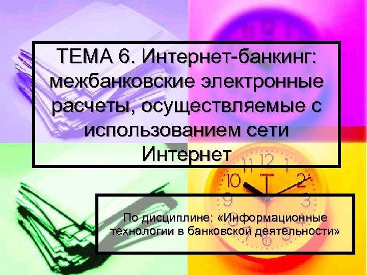 ТЕМА 6. Интернет-банкинг: межбанковские электронные расчеты, осуществляемые с использованием сети Интернет По дисциплине: «Информационные