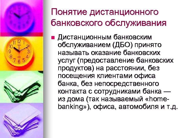 Понятие дистанционного банковского обслуживания n Дистанционным банковским обслуживанием (ДБО) принято называть оказание банковских услуг