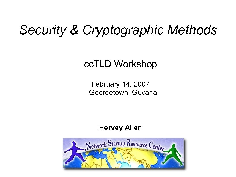 Security & Cryptographic Methods cc. TLD Workshop February 14, 2007 Georgetown, Guyana Hervey Allen