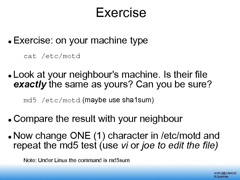 Exercise Exercise: on your machine type cat /etc/motd Look at your neighbour's machine. Is
